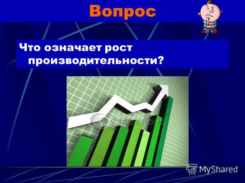 Рост производительности - объем благ, который удается получить от использования единицы определенного вида ресурсов в течение фиксированного периода времени.