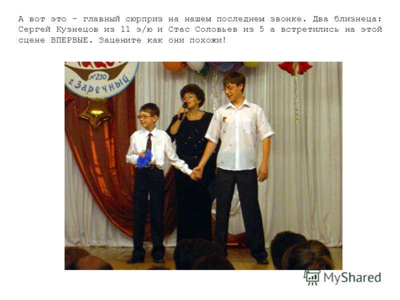 А вот это – главный сюрприз на нашем последнем звонке. Два близнеца: Сергей Кузнецов из 11 э/ю и Стас Соловьев из 5 а встретились на этой сцене ВПЕРВЫЕ. Зацените как они похожи!