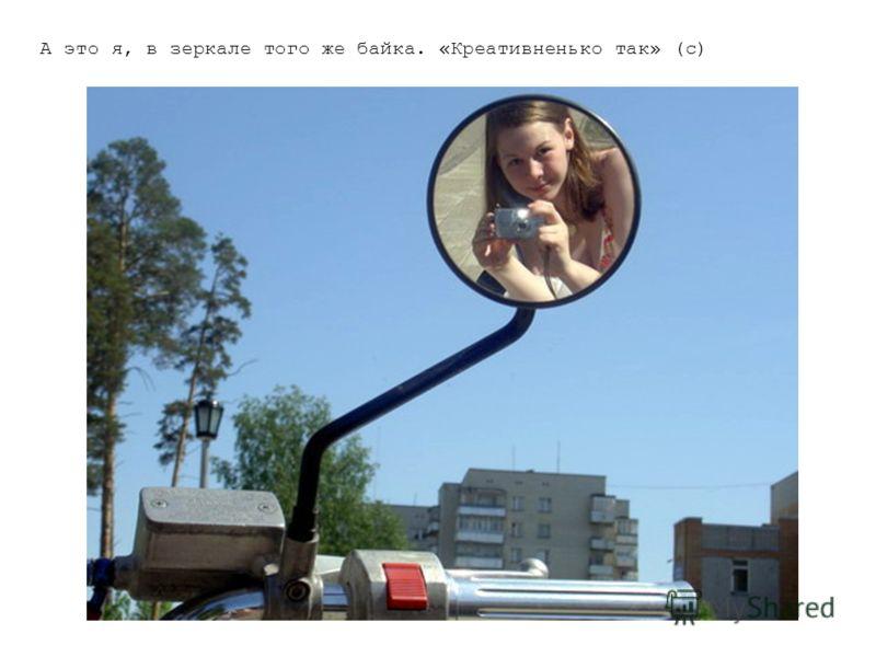 А это я, в зеркале того же байка. «Креативненько так» (с)