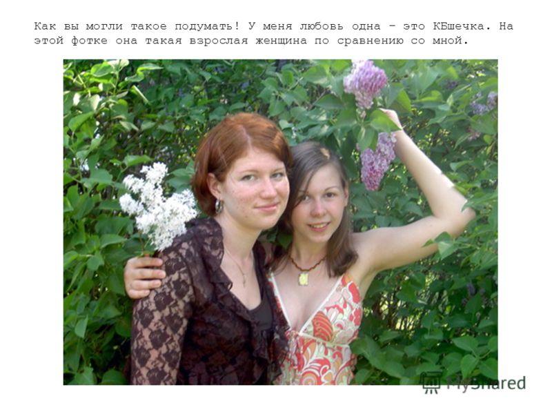 Как вы могли такое подумать! У меня любовь одна – это КБшечка. На этой фотке она такая взрослая женщина по сравнению со мной.