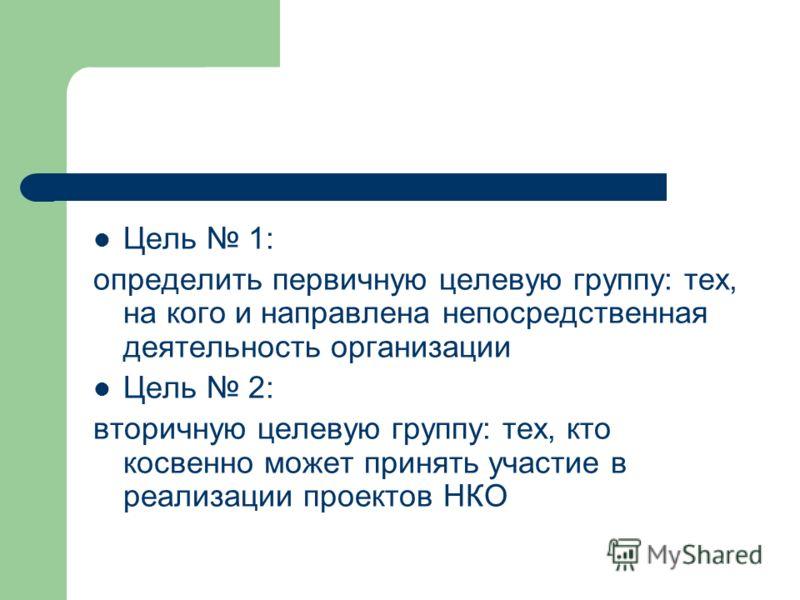 Цель 1: определить первичную целевую группу: тех, на кого и направлена непосредственная деятельность организации Цель 2: вторичную целевую группу: тех, кто косвенно может принять участие в реализации проектов НКО