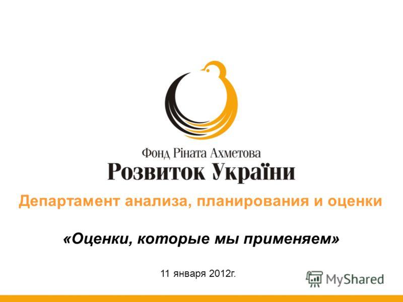 Департамент анализа, планирования и оценки «Оценки, которые мы применяем» 11 января 2012г.