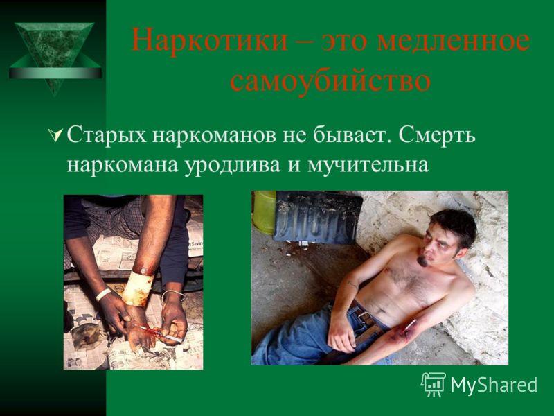 Наркотики – это медленное самоубийство Старых наркоманов не бывает. Смерть наркомана уродлива и мучительна