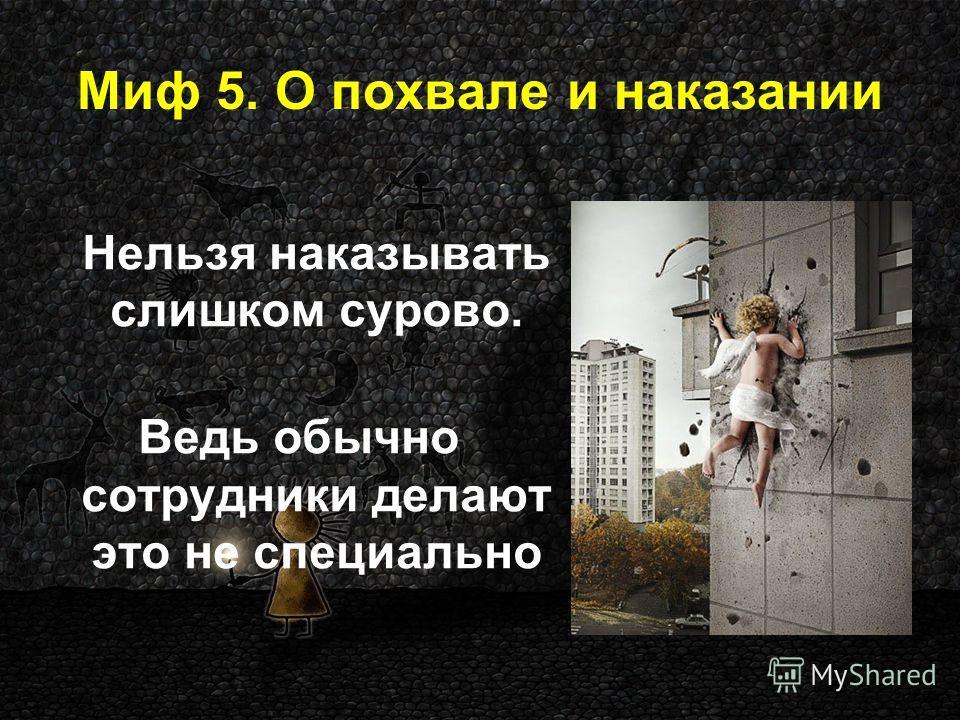 Миф 5. О похвале и наказании Нельзя наказывать слишком сурово. Ведь обычно сотрудники делают это не специально