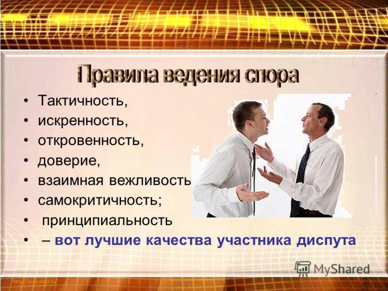Тактичность, искренность, откровенность, доверие, взаимная вежливость; самокритичность; принципиальность – вот лучшие качества участника диспута