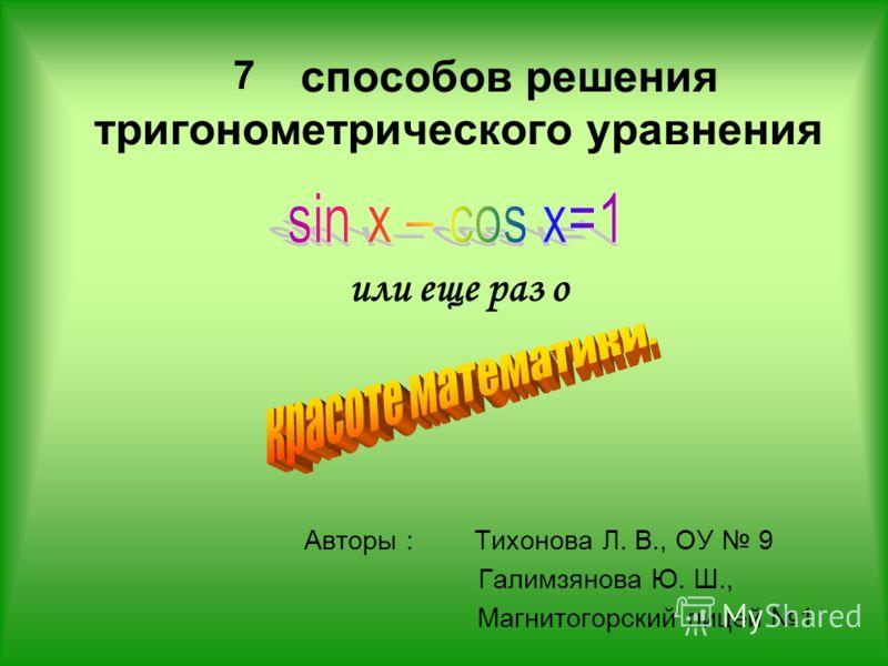 способов решения тригонометрического уравнения или еще раз о Авторы : Тихонова Л. В., ОУ 9 Галимзянова Ю. Ш., Магнитогорский лицей 1 7