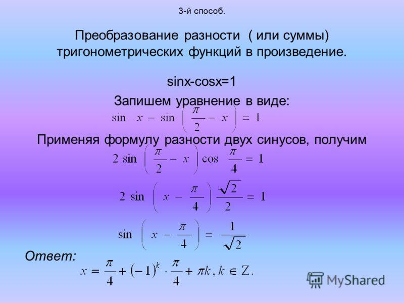 3-й способ. Преобразование разности ( или суммы) тригонометрических функций в произведение. sinx-cosx=1 Запишем уравнение в виде: Применяя формулу разности двух синусов, получим Ответ: