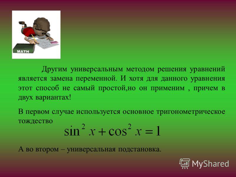 Другим универсальным методом решения уравнений является замена переменной. И хотя для данного уравнения этот способ не самый простой,но он применим, причем в двух вариантах! В первом случае используется основное тригонометрическое тождество А во втор