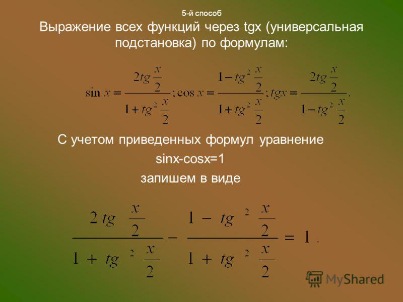 5-й способ Выражение всех функций через tgx (универсальная подстановка) по формулам: С учетом приведенных формул уравнение sinx-cosx=1 запишем в виде