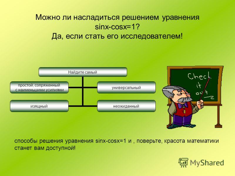 Можно ли насладиться решением уравнения sinx-cosx=1? Да, если стать его исследователем! Найдите самый простой, сопряженный с наименьшими усилиями универсальный изящныйнеожиданный способы решения уравнения sinx-cosx=1 и, поверьте, красота математики с