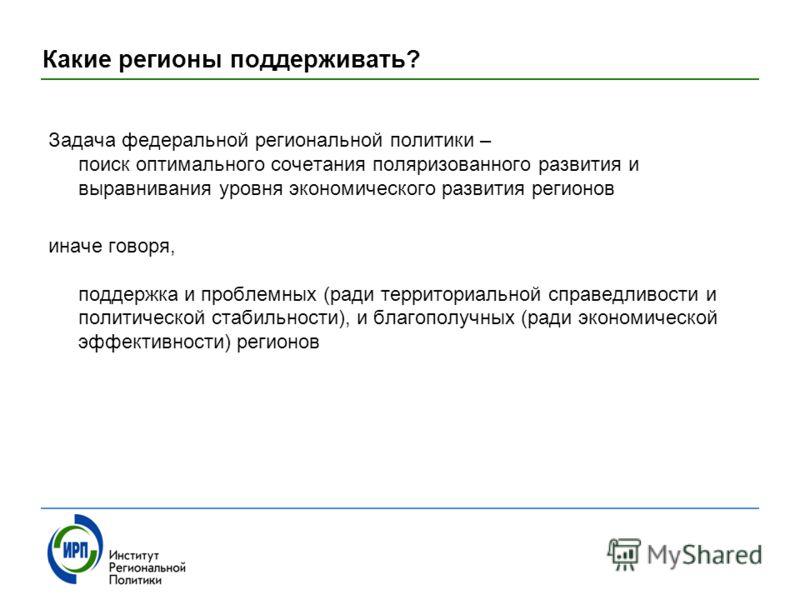 Какие регионы поддерживать? Задача федеральной региональной политики – поиск оптимального сочетания поляризованного развития и выравнивания уровня экономического развития регионов иначе говоря, поддержка и проблемных (ради территориальной справедливо