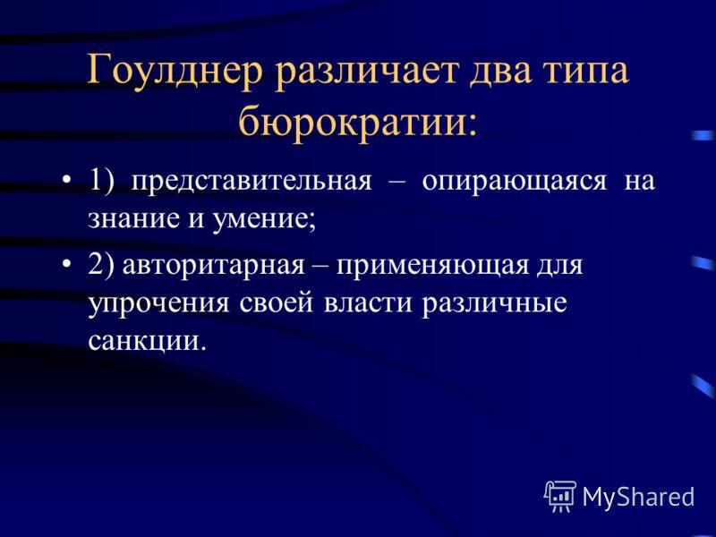 Гоулднер различает два типа бюрократии: 1) представительная – опирающаяся на знание и умение; 2) авторитарная – применяющая для упрочения своей власти различные санкции.