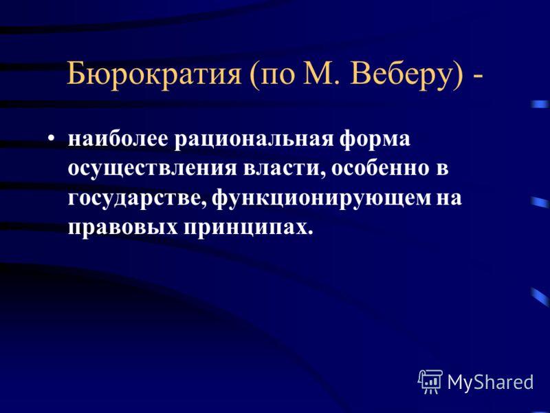 Бюрократия (по М. Веберу) - наиболее рациональная форма осуществления власти, особенно в государстве, функционирующем на правовых принципах.