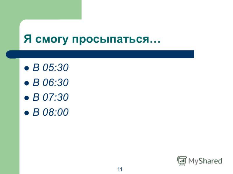 Я смогу просыпаться… В 05:30 В 06:30 В 07:30 В 08:00 11
