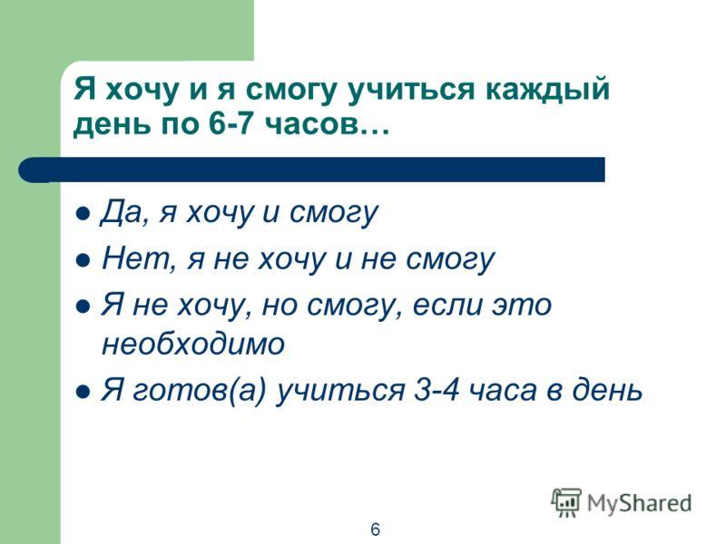 Я хочу и я смогу учиться каждый день по 6-7 часов… Да, я хочу и смогу Нет, я не хочу и не смогу Я не хочу, но смогу, если это необходимо Я готов(а) учиться 3-4 часа в день 6