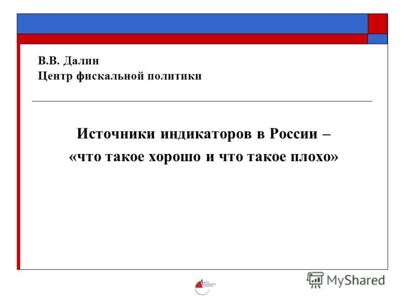 В.В. Далин Центр фискальной политики Источники индикаторов в России – «что такое хорошо и что такое плохо»