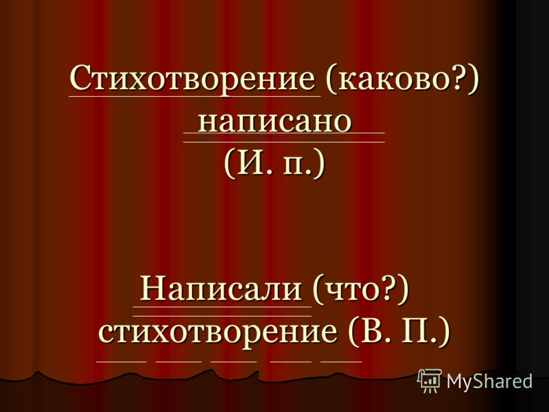 Стихотворение (каково?) написано (И. п.) Написали (что?) стихотворение (В. П.)