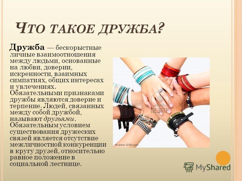 Ч ТО ТАКОЕ ДРУЖБА ? Дружба бескорыстные личные взаимоотношения между людьми, основанные на любви, доверии, искренности, взаимных симпатиях, общих инте
