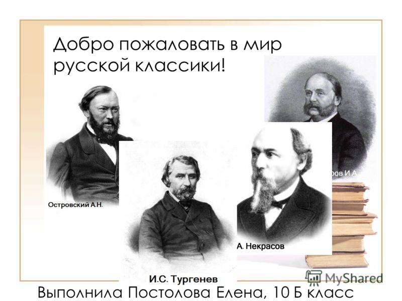 Добро пожаловать в мир русской классики! Выполнила Постолова Елена, 10 Б класс