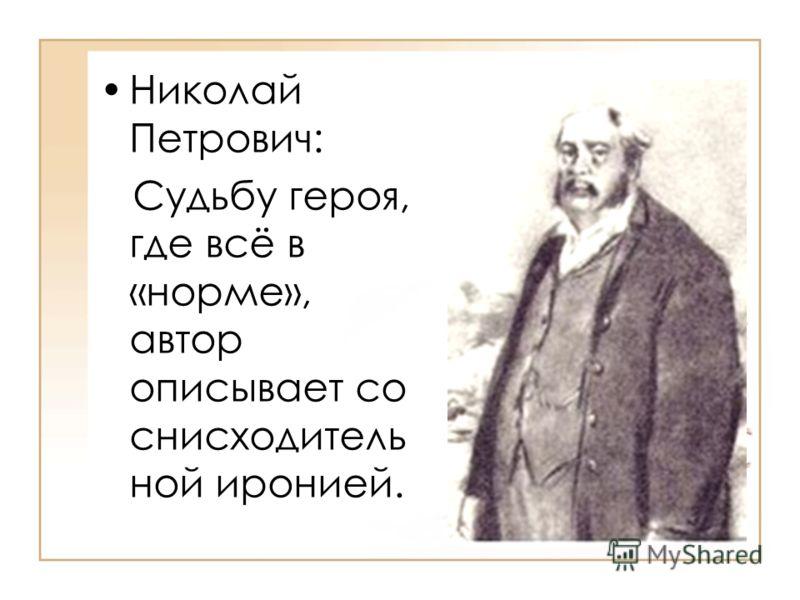 Николай Петрович: Судьбу героя, где всё в «норме», автор описывает со снисходитель ной иронией.