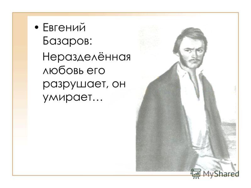 Евгений Базаров: Неразделённая любовь его разрушает, он умирает…