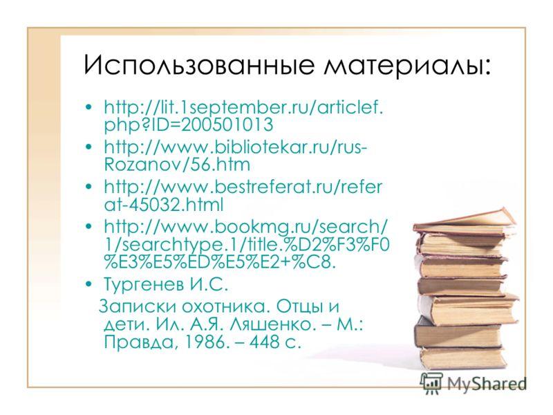 Использованные материалы: http://lit.1september.ru/articlef. php?ID=200501013 http://www.bibliotekar.ru/rus- Rozanov/56.htm http://www.bestreferat.ru/refer at-45032.html http://www.bookmg.ru/search/ 1/searchtype.1/title.%D2%F3%F0 %E3%E5%ED%E5%E2+%C8.