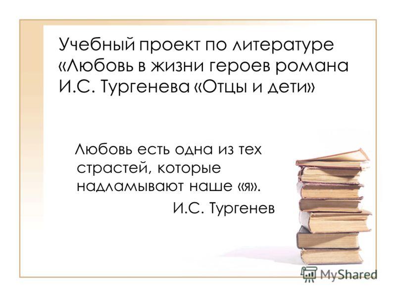 Учебный проект по литературе «Любовь в жизни героев романа И.С. Тургенева «Отцы и дети» Любовь есть одна из тех страстей, которые надламывают наше «я». И.С. Тургенев