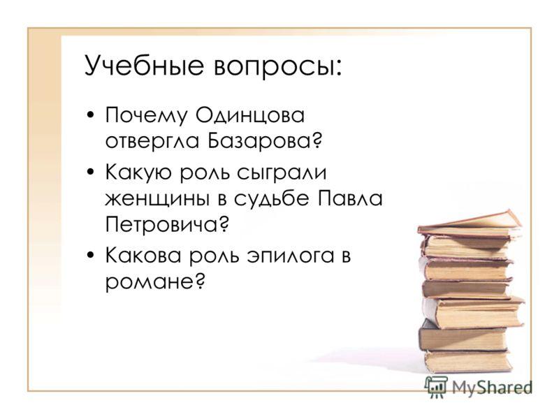 Учебные вопросы: Почему Одинцова отвергла Базарова? Какую роль сыграли женщины в судьбе Павла Петровича? Какова роль эпилога в романе?
