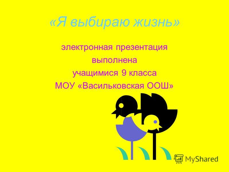 «Я выбираю жизнь» электронная презентация выполнена учащимися 9 класса МОУ «Васильковская ООШ»