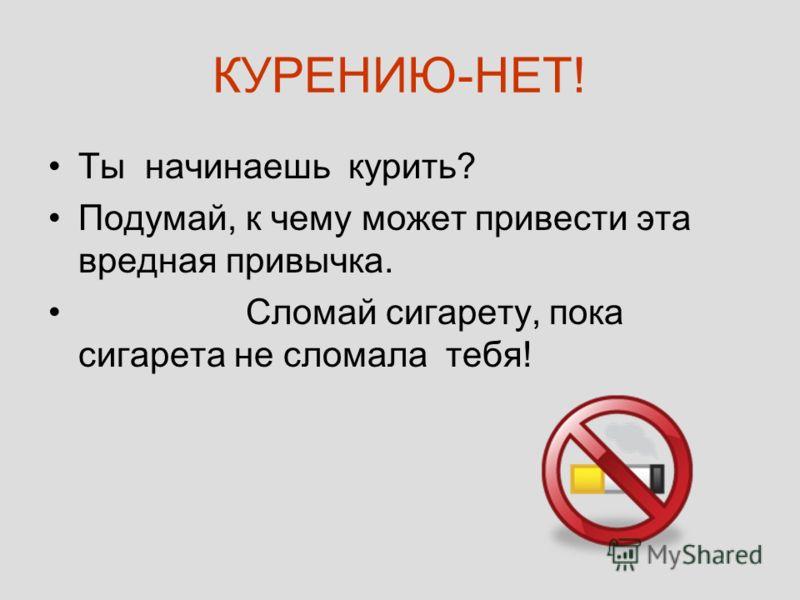 КУРЕНИЮ-НЕТ! Ты начинаешь курить? Подумай, к чему может привести эта вредная привычка. Сломай сигарету, пока сигарета не сломала тебя!