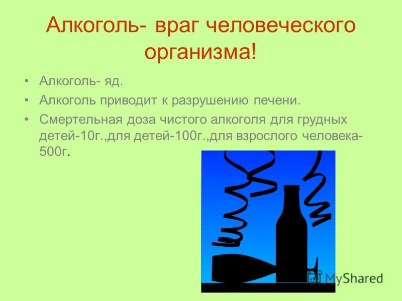 Алкоголь- враг человеческого организма! Алкоголь- яд. Алкоголь приводит к разрушению печени. Смертельная доза чистого алкоголя для грудных детей-10г.,для детей-100г.,для взрослого человека- 500г.