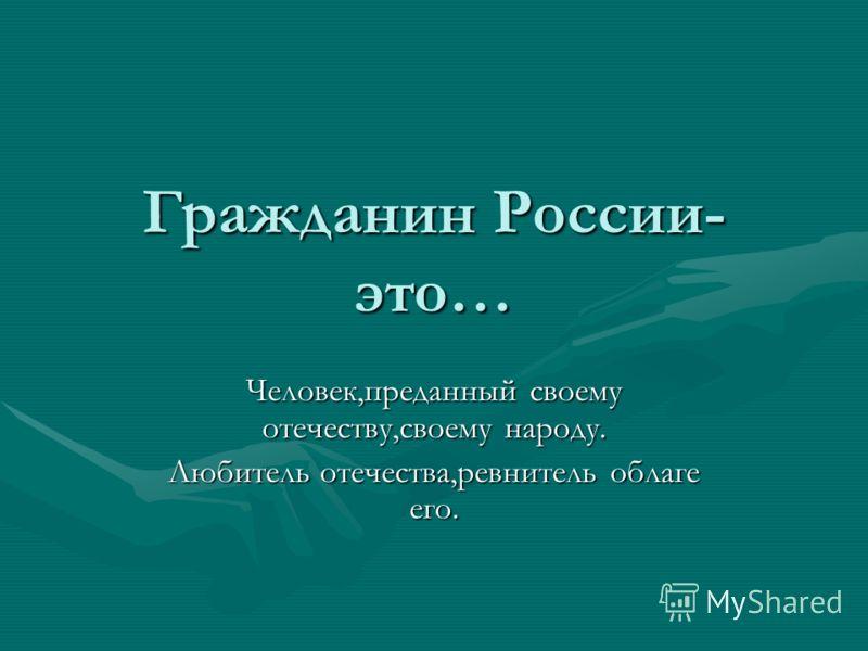 Гражданин России- это… Человек,преданный своему отечеству,своему народу. Любитель отечества,ревнитель облаге его.