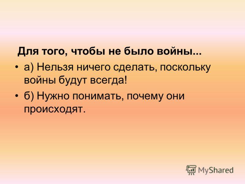 Для того, чтобы не было войны... а) Нельзя ничего сделать, поскольку войны будут всегда! б) Нужно понимать, почему они происходят.
