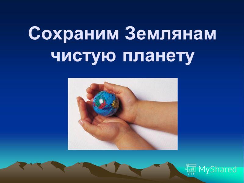 Сохраним Землянам чистую планету