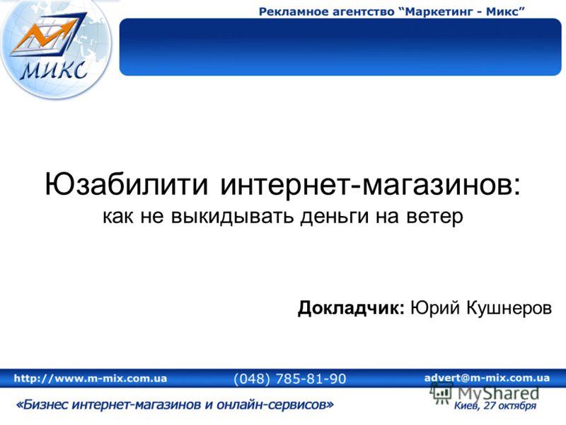 Юзабилити интернет-магазинов: как не выкидывать деньги на ветер Докладчик: Юрий Кушнеров