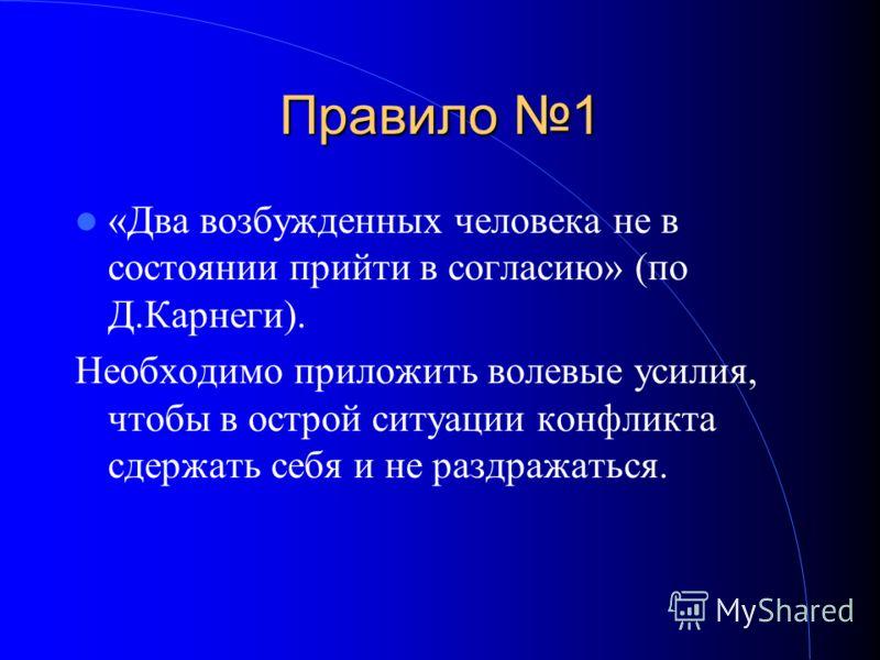 Правило 1 «Два возбужденных человека не в состоянии прийти в согласию» (по Д.Карнеги). Необходимо приложить волевые усилия, чтобы в острой ситуации конфликта сдержать себя и не раздражаться.