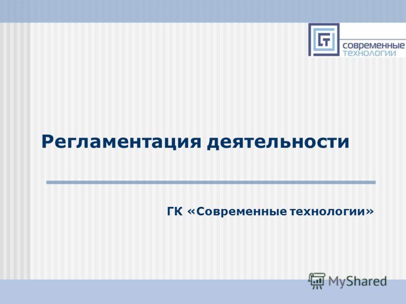 16.08.2012ГК Современные Технологии1 Регламентация деятельности ГК «Современные технологии»