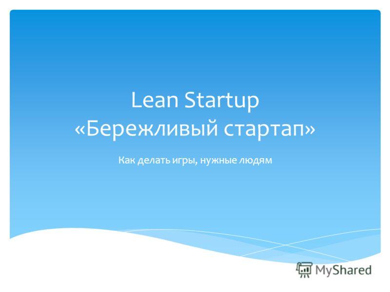 Lean Startup «Бережливый стартап» Как делать игры, нужные людям
