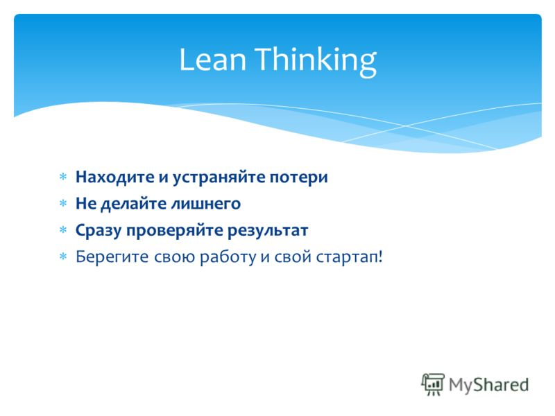 Находите и устраняйте потери Не делайте лишнего Сразу проверяйте результат Берегите свою работу и свой стартап! Lean Thinking