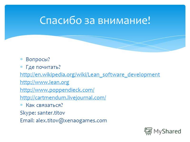 Вопросы? Где почитать? http://en.wikipedia.org/wiki/Lean_software_development http://www.lean.org http://www.poppendieck.com/ http://cartmendum.livejournal.com/ Как связаться? Skype: santer.titov Email: alex.titov@xenaogames.com Спасибо за внимание!