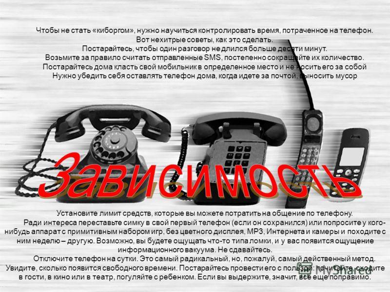 Чтобы не стать «киборгом», нужно научиться контролировать время, потраченное на телефон. Вот нехитрые советы, как это сделать. Постарайтесь, чтобы один разговор не длился больше десяти минут. Возьмите за правило считать отправленные SMS, постепенно с