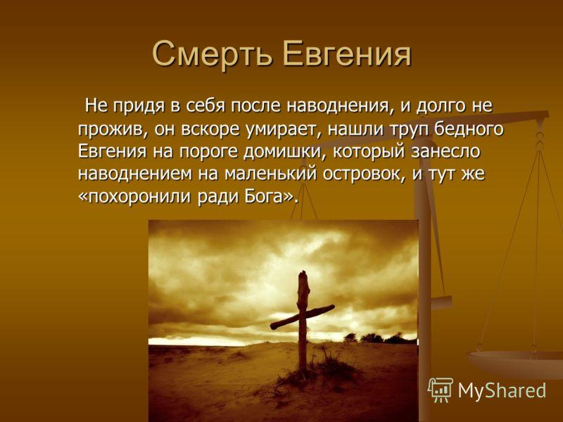 Смерть Евгения Не придя в себя после наводнения, и долго не прожив, он вскоре умирает, нашли труп бедного Евгения на пороге домишки, который занесло наводнением на маленький островок, и тут же «похоронили ради Бога». Не придя в себя после наводнения,