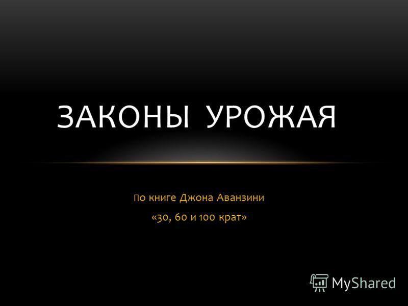 П о книге Джона Аванзини «30, 60 и 100 крат» ЗАКОНЫ УРОЖАЯ