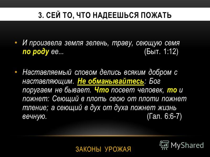 3. СЕЙ ТО, ЧТО НАДЕЕШЬСЯ ПОЖАТЬ И произвела земля зелень, траву, сеющую семя по роду ее... (Быт. 1:12) Наставляемый словом делись всяким добром с наставляющим. Не обманывайтесь : Бог поругаем не бывает. Что посеет человек, то и пожнет: Сеющий в плоть