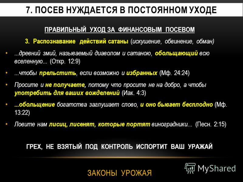 7. ПОСЕВ НУЖДАЕТСЯ В ПОСТОЯННОМ УХОДЕ ПРАВИЛЬНЫЙ УХОД ЗА ФИНАНСОВЫМ ПОСЕВОМ 3. Распознавание действий сатаны ( искушение, обвинение, обман)...древний змий, называемый диаволом и сатаною, обольщающий всю вселенную... (Откр. 12:9)...чтобы прельстить, е
