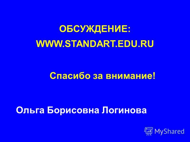 Спасибо за внимание! Ольга Борисовна Логинова ОБСУЖДЕНИЕ: WWW.STANDART.EDU.RU
