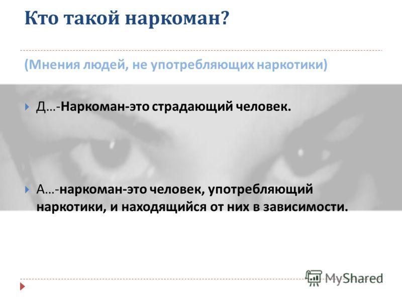 Кто такой наркоман ? ( Мнения людей, употребляющих наркотики ): К …- Наркоман - это человек, который ради своей дозы способен на любые поступки. В …- Наркоман - это « не человек », у которого нет будущего.