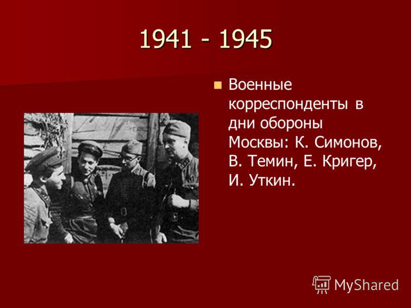 1941 - 1945 Военные корреспонденты в дни обороны Москвы: К. Симонов, В. Темин, Е. Кригер, И. Уткин.