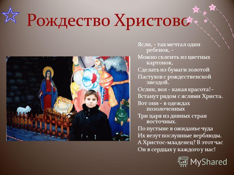 Рождество Христово Ясли, - так мечтал один ребенок, - Можно склеить из цветных картонок, Сделать из бумаги золотой Пастухов с рождественской звездой. Ослик, вол - какая красота! - Встанут рядом с яслями Христа. Вот они - в одеждах позолоченных Три ца