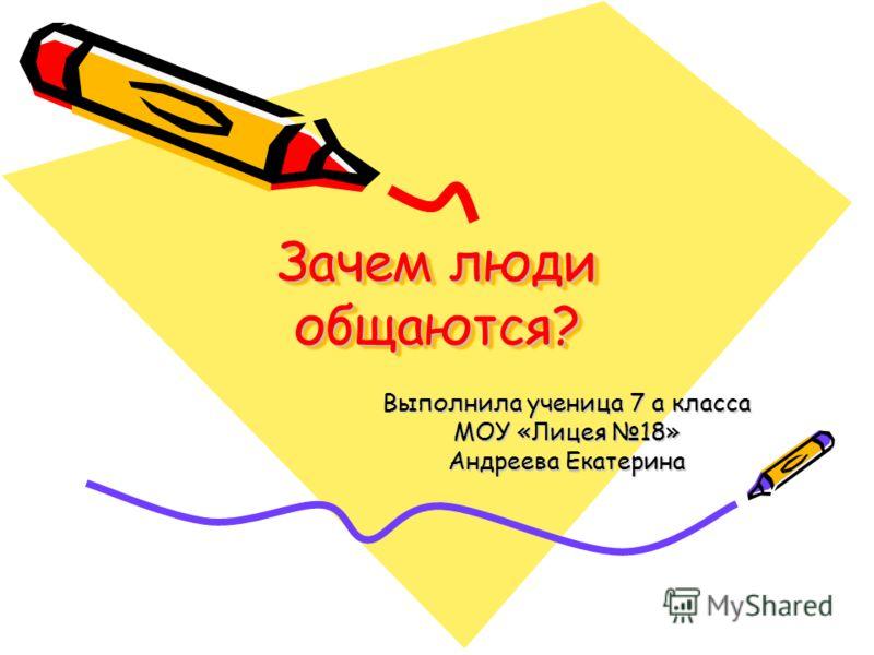 Зачем люди общаются? Выполнила ученица 7 а класса МОУ «Лицея 18» Андреева Екатерина